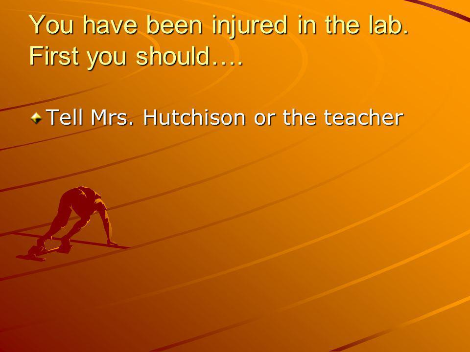 You have been injured in the lab. First you should….