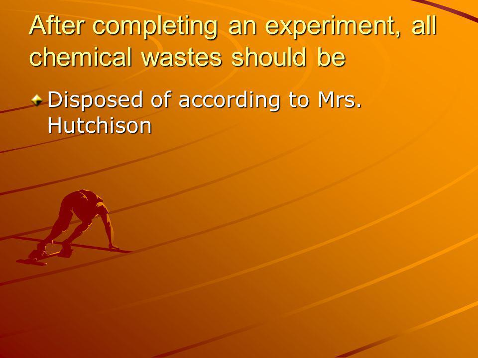 After completing an experiment, all chemical wastes should be