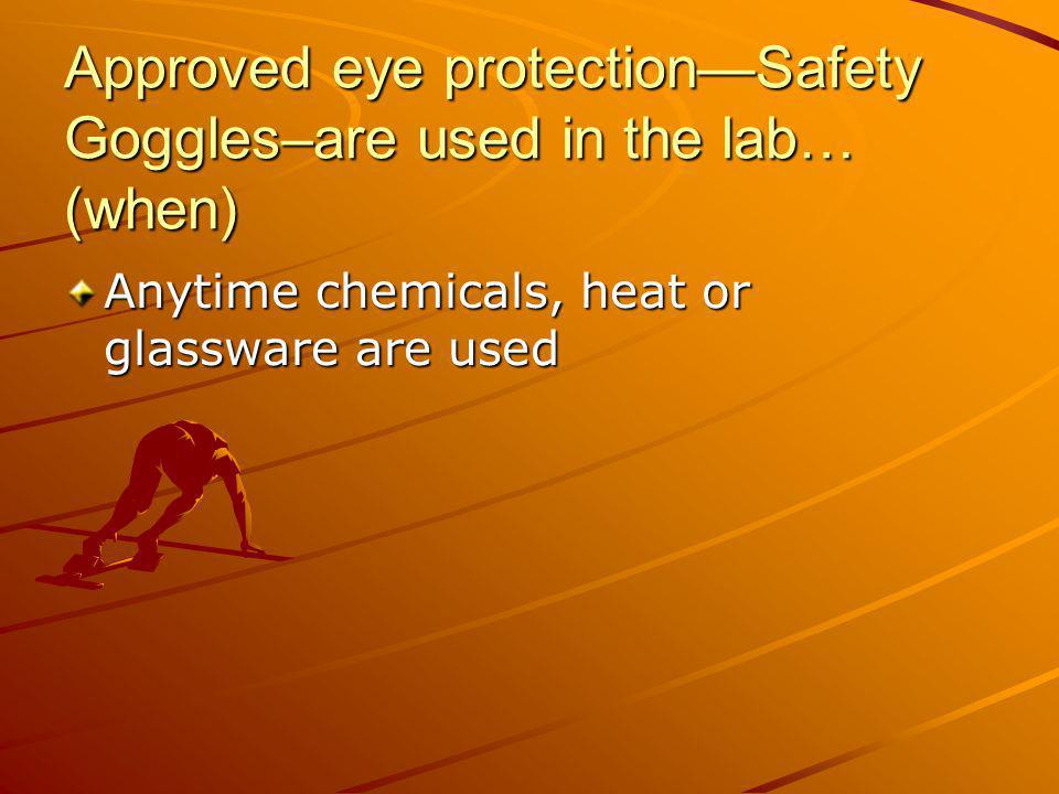 Approved eye protection—Safety Goggles–are used in the lab… (when)