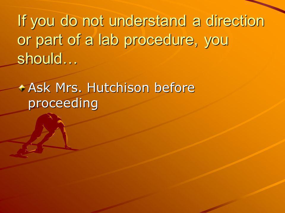 If you do not understand a direction or part of a lab procedure, you should…