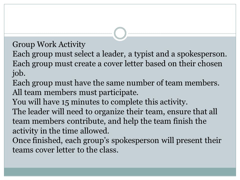 Group Work Activity Each group must select a leader, a typist and a spokesperson. Each group must create a cover letter based on their chosen job.