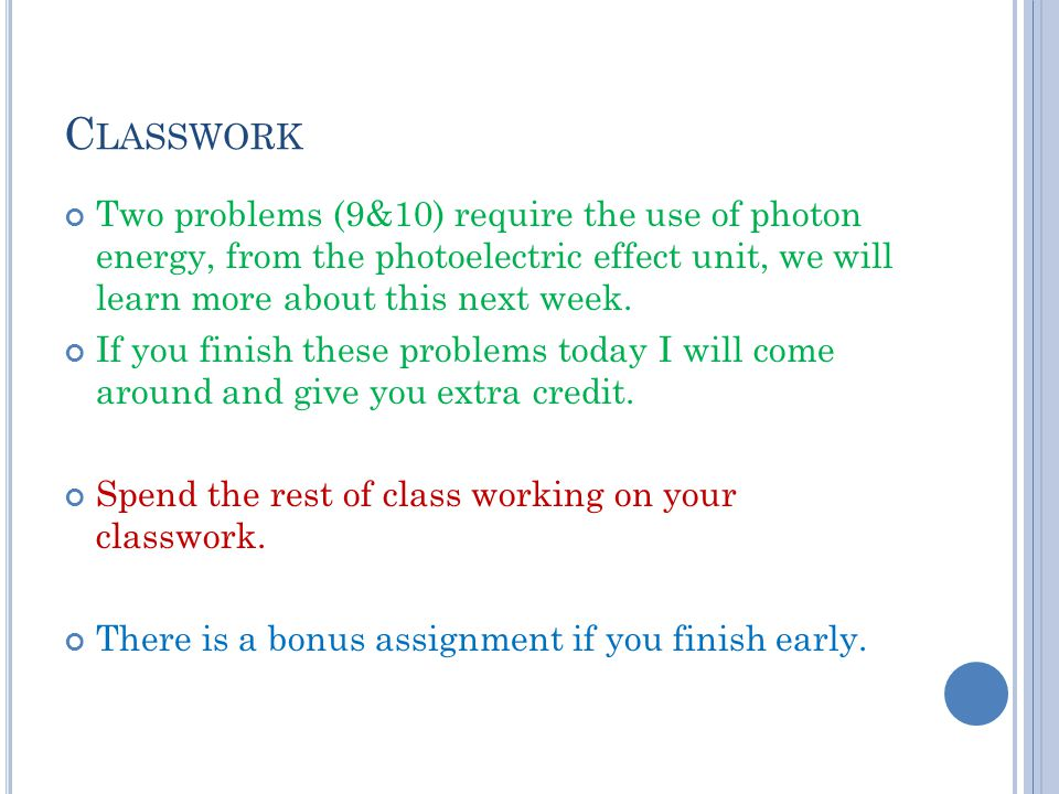 Classwork Two problems (9&10) require the use of photon energy, from the photoelectric effect unit, we will learn more about this next week.