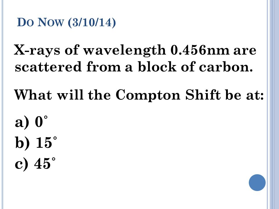 Do Now (3/10/14) X-rays of wavelength 0.456nm are scattered from a block of carbon. What will the Compton Shift be at: