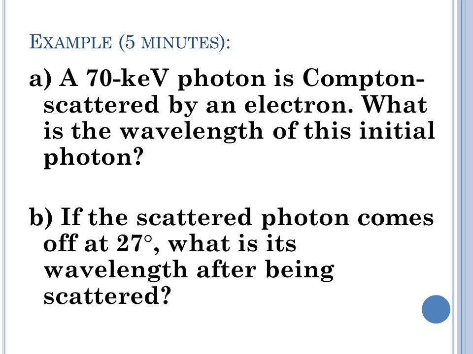 Example (5 minutes): a) A 70-keV photon is Compton- scattered by an electron. What is the wavelength of this initial photon