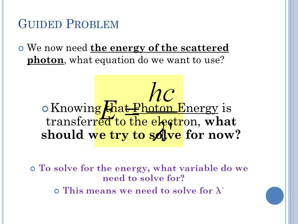 Guided Problem We now need the energy of the scattered photon, what equation do we want to use