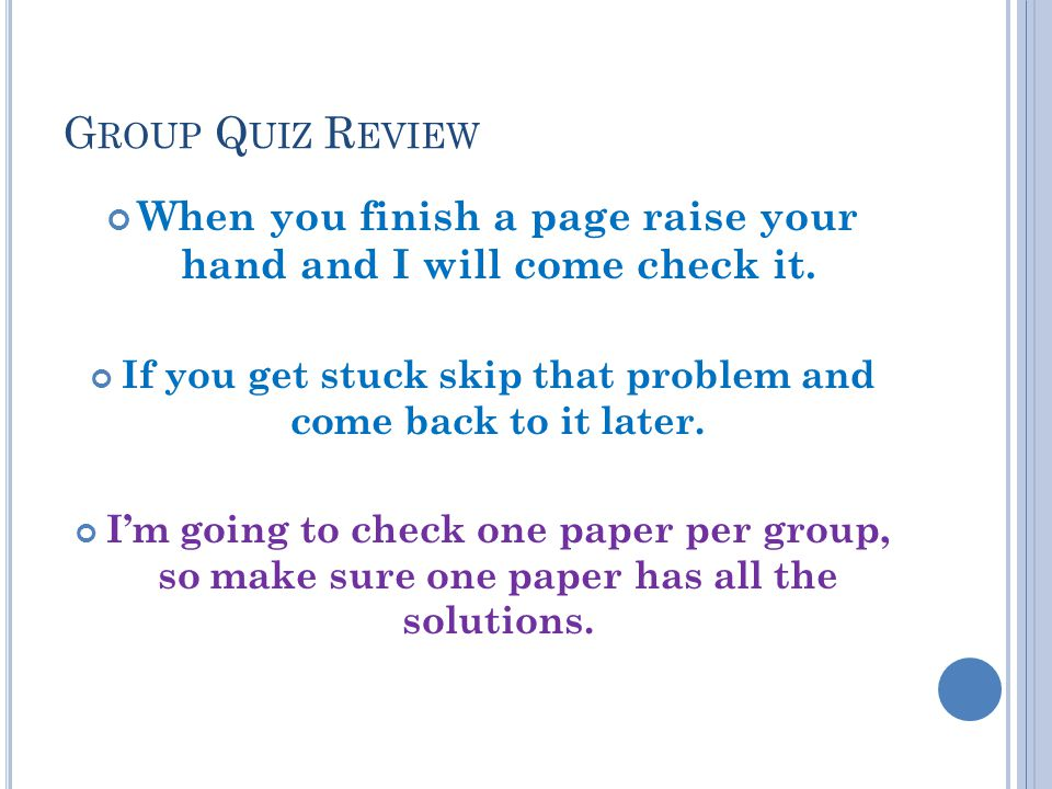 Group Quiz Review When you finish a page raise your hand and I will come check it. If you get stuck skip that problem and come back to it later.