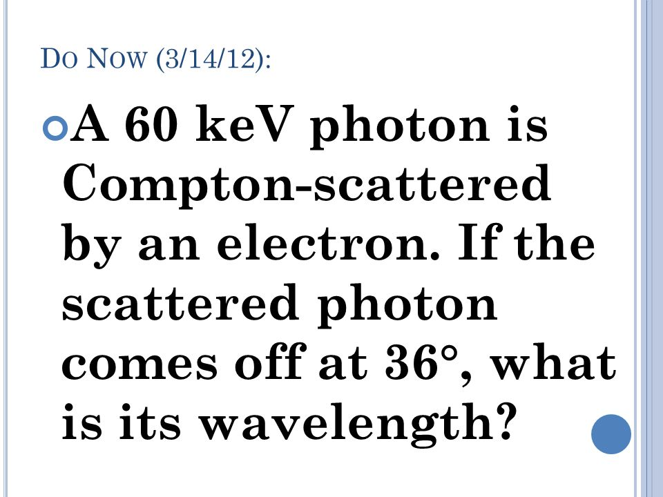 Do Now (3/14/12): A 60 keV photon is Compton-scattered by an electron.
