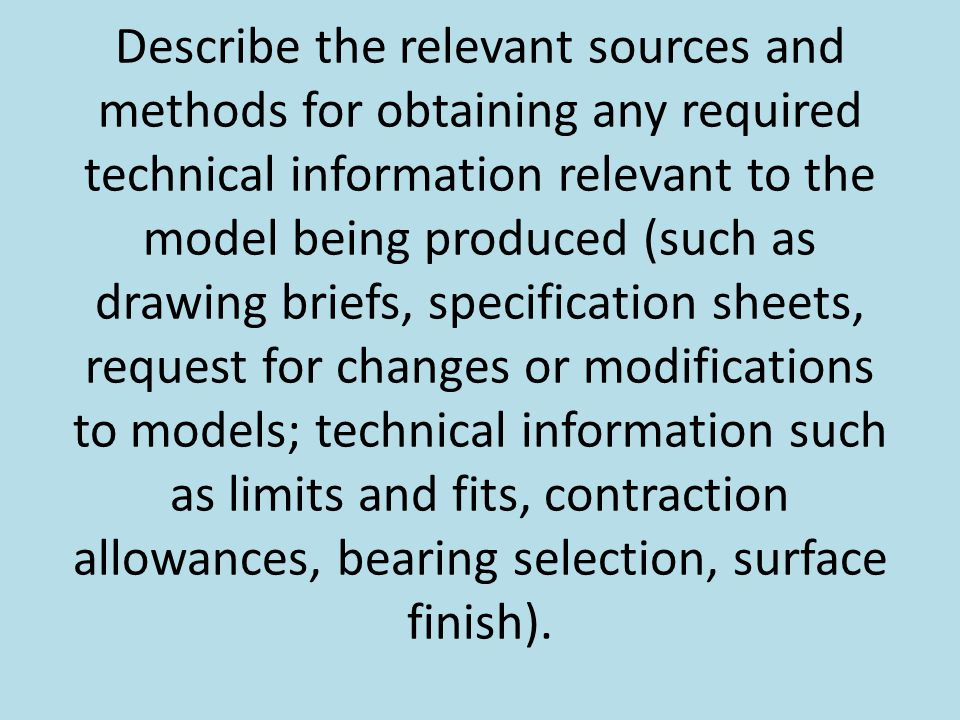 Describe the relevant sources and methods for obtaining any required technical information relevant to the model being produced (such as drawing briefs, specification sheets, request for changes or modifications to models; technical information such as limits and fits, contraction allowances, bearing selection, surface finish).