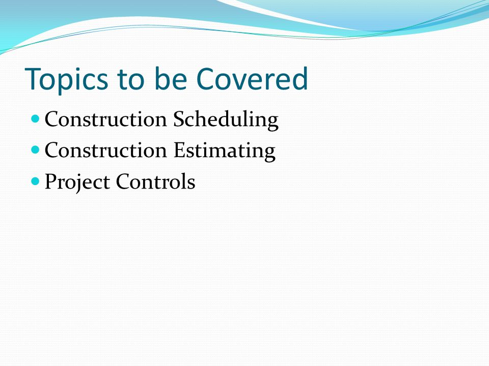 Topics to be Covered Construction Scheduling Construction Estimating