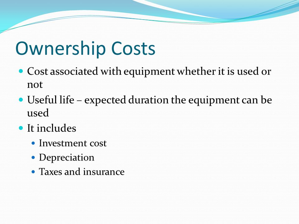 Ownership Costs Cost associated with equipment whether it is used or not. Useful life – expected duration the equipment can be used.