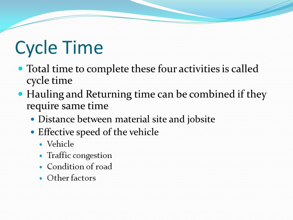 Cycle Time Total time to complete these four activities is called cycle time. Hauling and Returning time can be combined if they require same time.