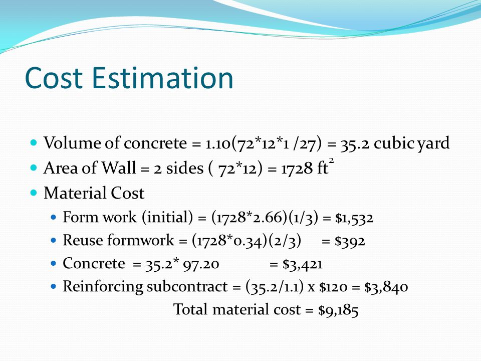 Cost Estimation Volume of concrete = 1.10(72*12*1 /27) = 35.2 cubic yard. Area of Wall = 2 sides ( 72*12) = 1728 ft2.