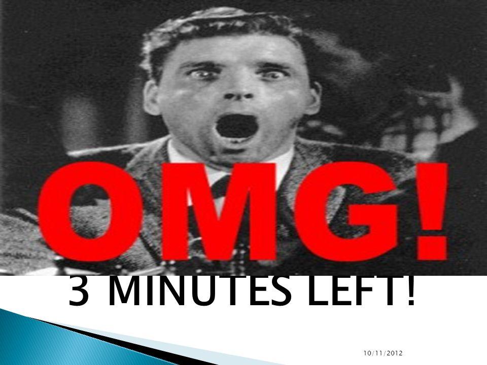 3 MINUTES LEFT! 10/11/2012