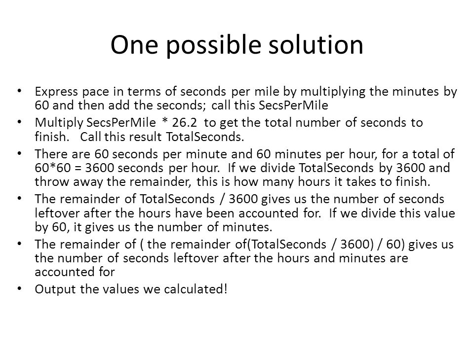 One possible solution Express pace in terms of seconds per mile by multiplying the minutes by 60 and then add the seconds; call this SecsPerMile.