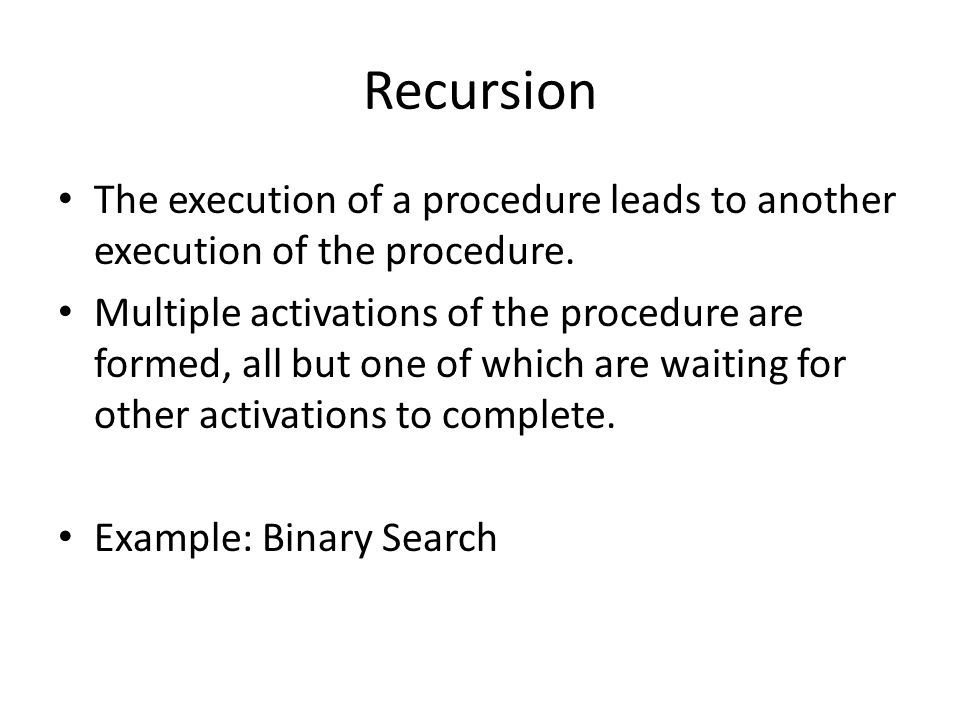 Recursion The execution of a procedure leads to another execution of the procedure.