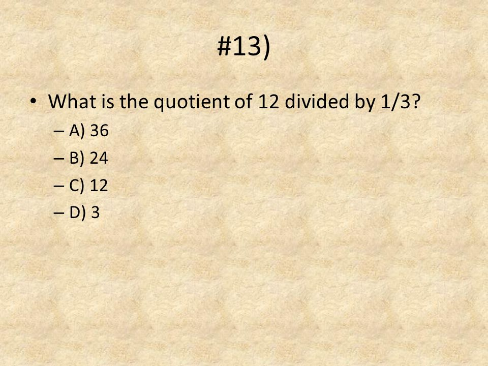 #13) What is the quotient of 12 divided by 1/3 A) 36 B) 24 C) 12 D) 3