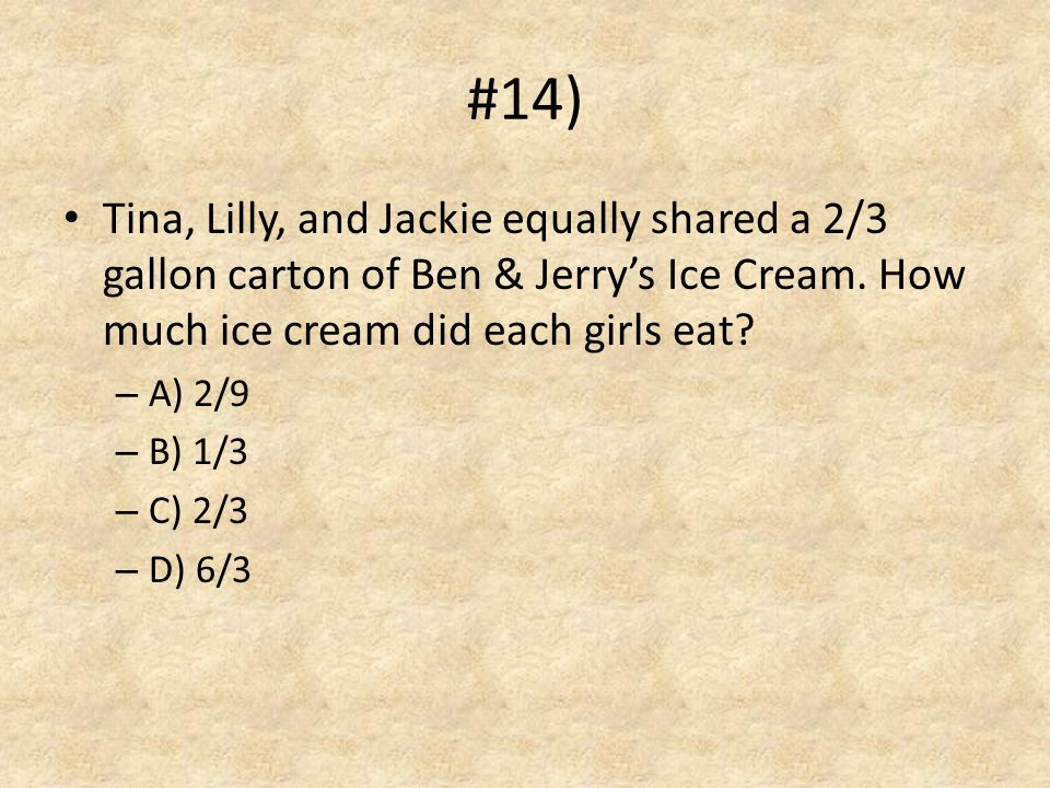 #14) Tina, Lilly, and Jackie equally shared a 2/3 gallon carton of Ben & Jerry's Ice Cream. How much ice cream did each girls eat