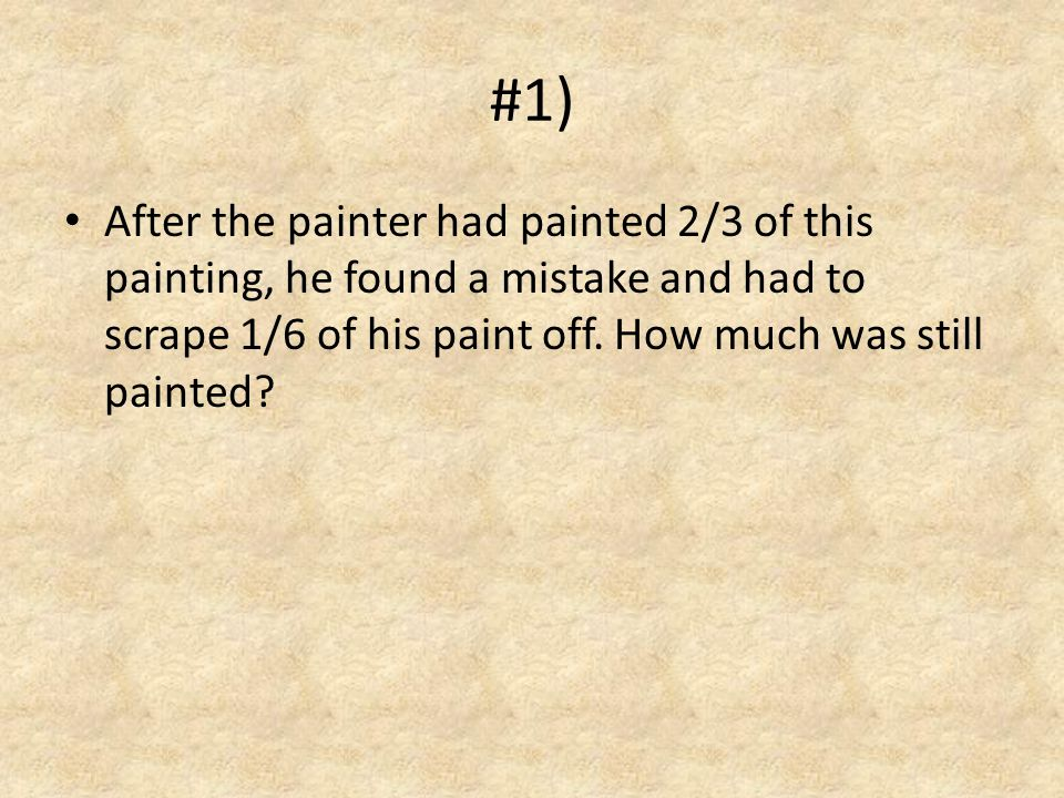 #1) After the painter had painted 2/3 of this painting, he found a mistake and had to scrape 1/6 of his paint off.