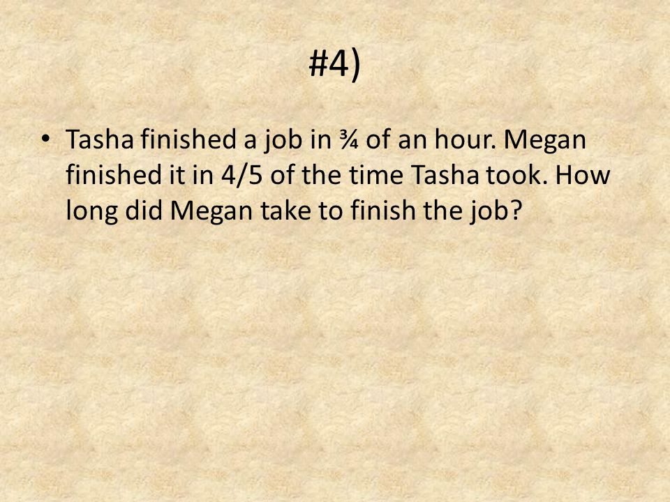 #4) Tasha finished a job in ¾ of an hour. Megan finished it in 4/5 of the time Tasha took.