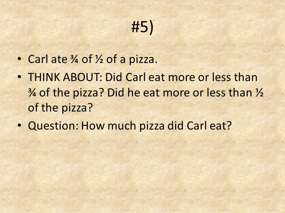 #5) Carl ate ¾ of ½ of a pizza.