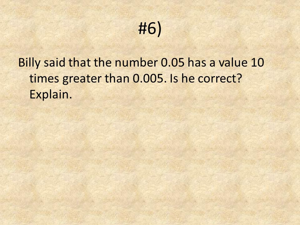 #6) Billy said that the number 0.05 has a value 10 times greater than 0.005.