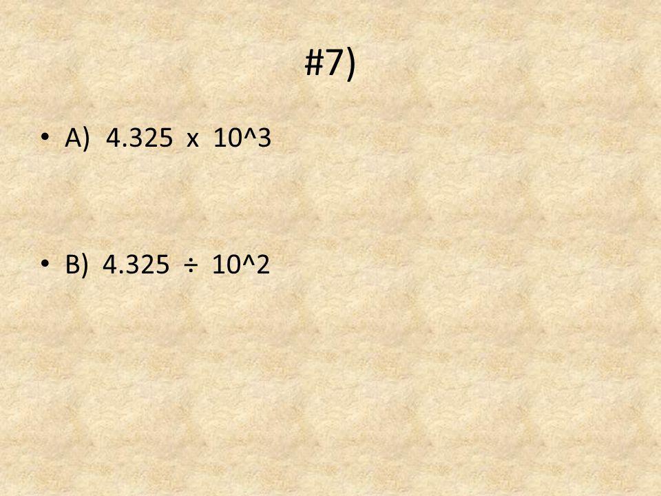 #7) A) 4.325 x 10^3 B) 4.325 ÷ 10^2