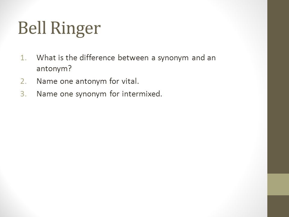 Bell Ringer What is the difference between a synonym and an antonym