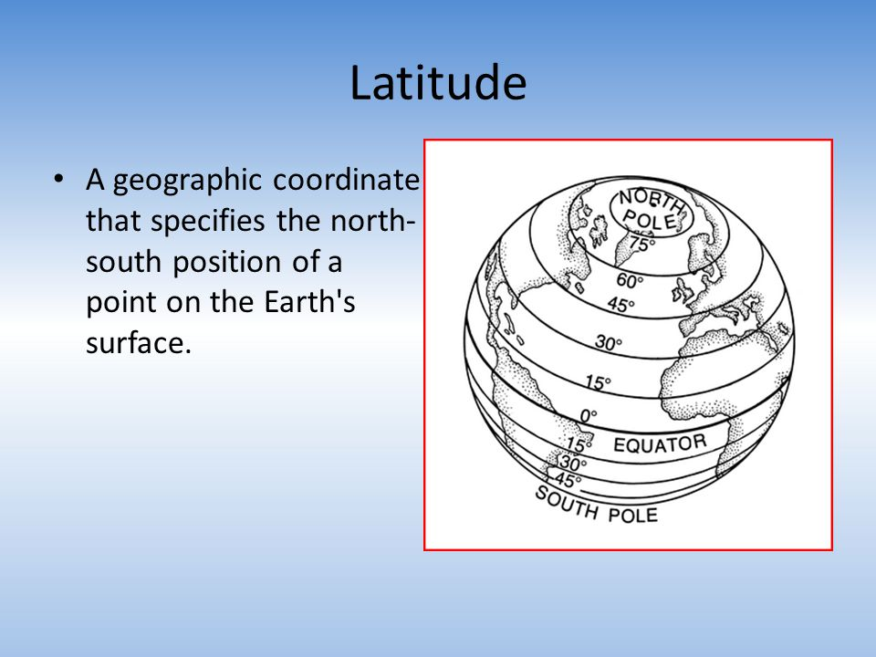 Latitude A geographic coordinate that specifies the north-south position of a point on the Earth s surface.
