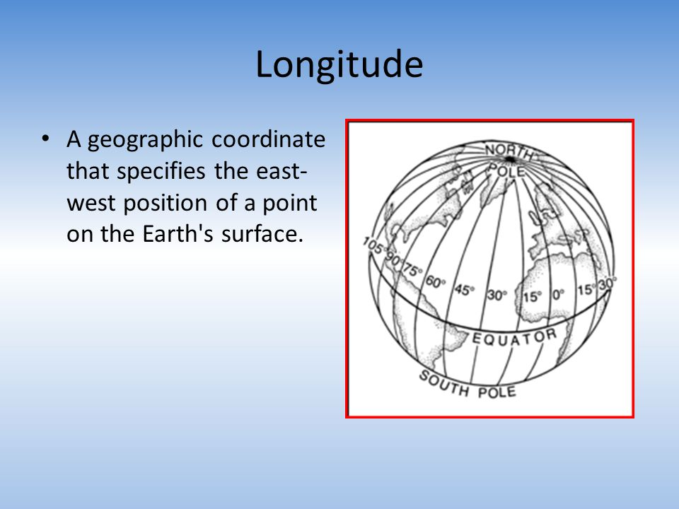 Longitude A geographic coordinate that specifies the east-west position of a point on the Earth s surface.