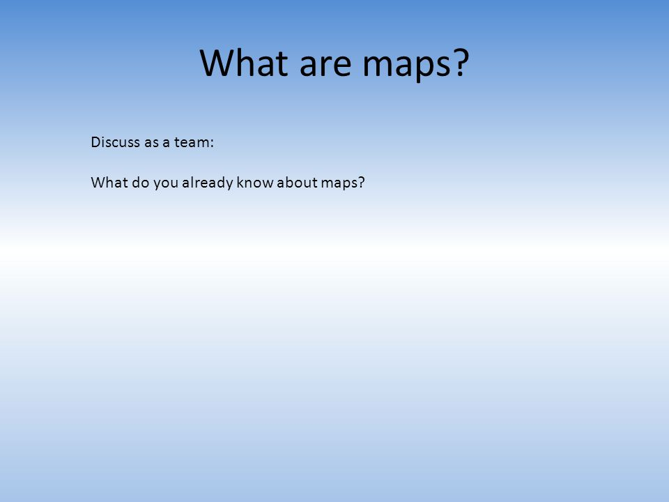 What are maps Discuss as a team: What do you already know about maps