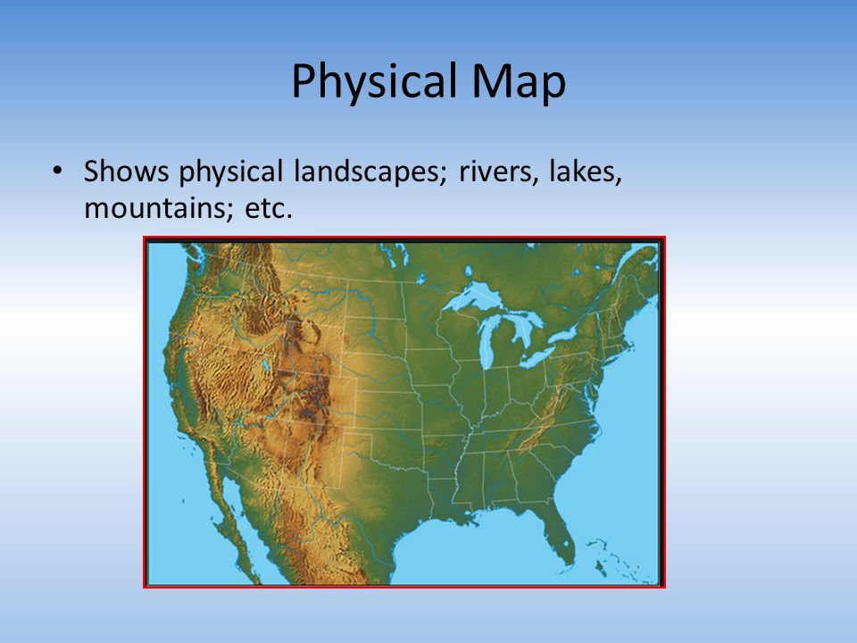 Physical Map Shows physical landscapes; rivers, lakes, mountains; etc.