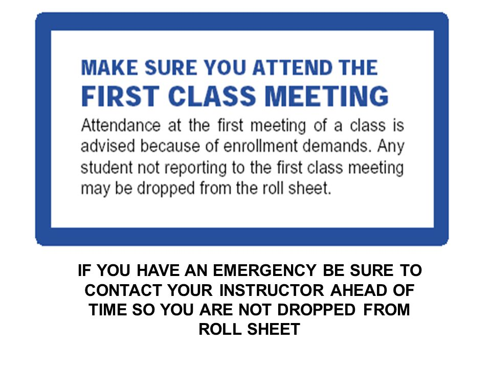 IF YOU HAVE AN EMERGENCY BE SURE TO CONTACT YOUR INSTRUCTOR AHEAD OF TIME SO YOU ARE NOT DROPPED FROM ROLL SHEET