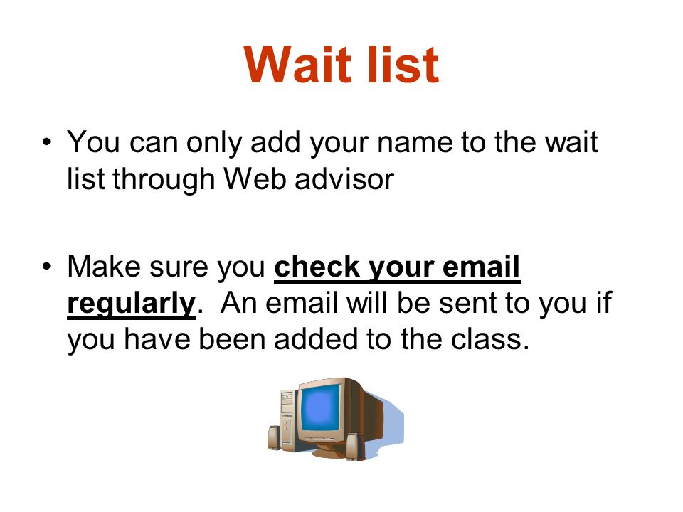 Wait list You can only add your name to the wait list through Web advisor.