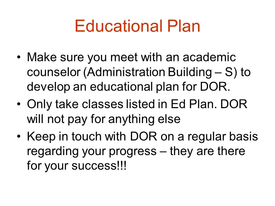 Educational Plan Make sure you meet with an academic counselor (Administration Building – S) to develop an educational plan for DOR.