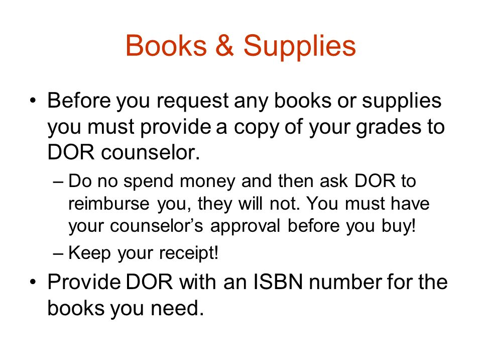 Books & Supplies Before you request any books or supplies you must provide a copy of your grades to DOR counselor.