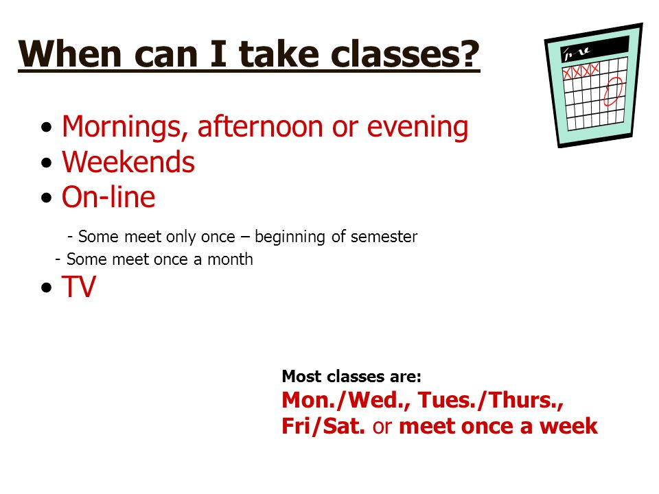 When can I take classes Mornings, afternoon or evening Weekends