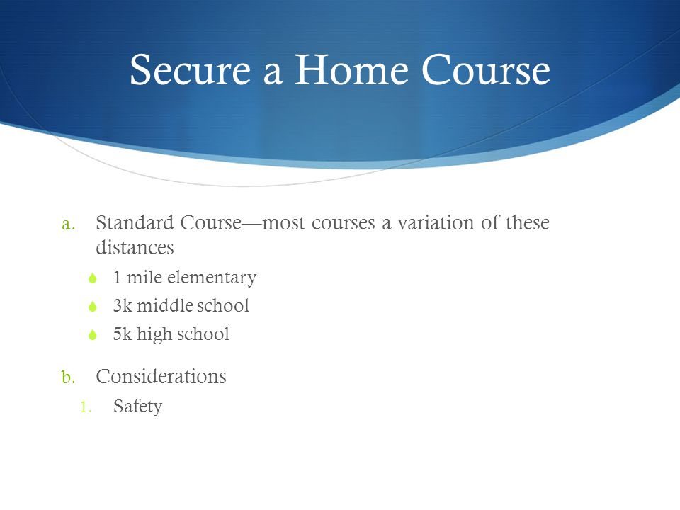 Secure a Home Course Standard Course—most courses a variation of these distances. 1 mile elementary.