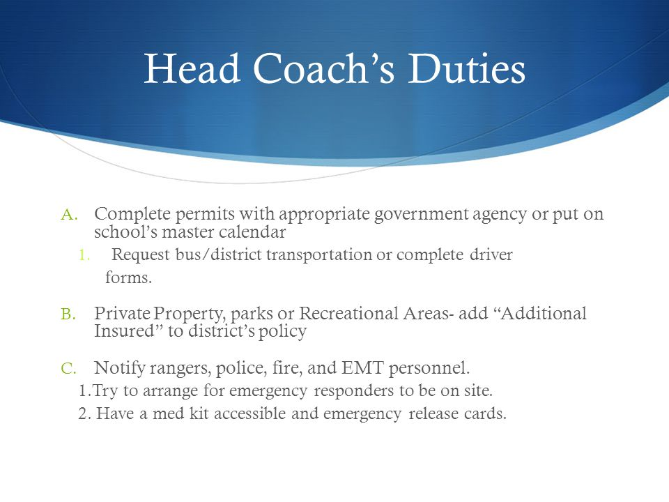 Head Coach's Duties Complete permits with appropriate government agency or put on school's master calendar.