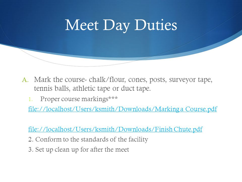 Meet Day Duties Mark the course- chalk/flour, cones, posts, surveyor tape, tennis balls, athletic tape or duct tape.