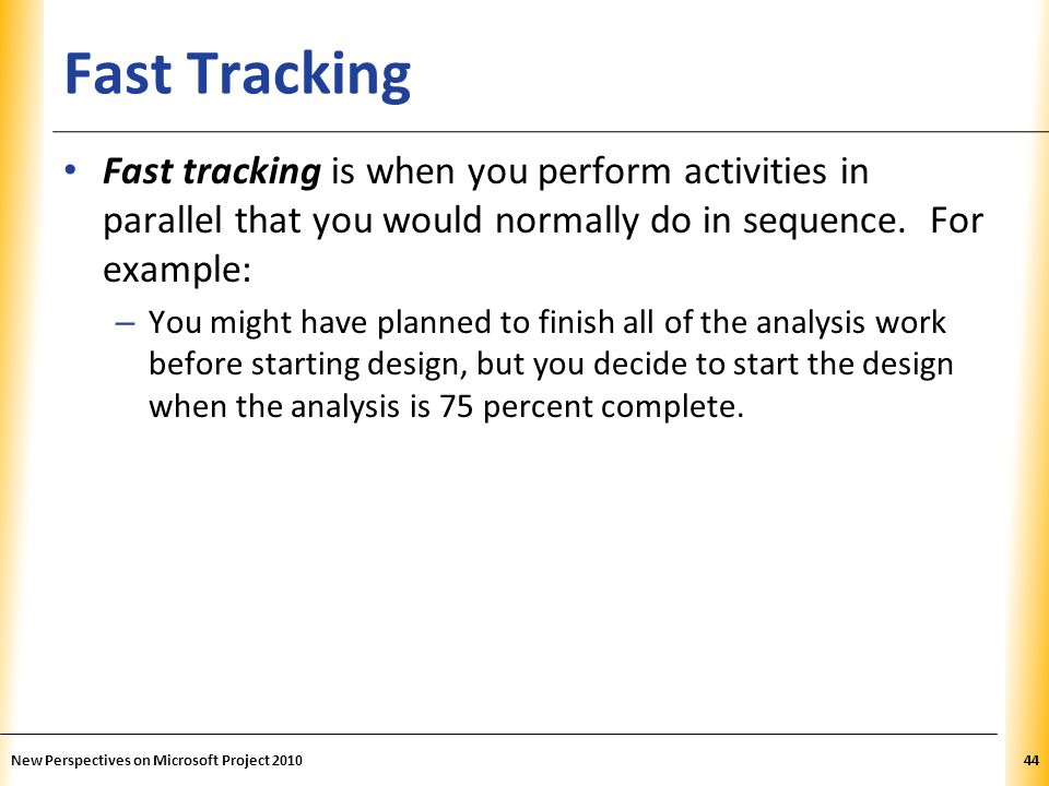 Fast Tracking Fast tracking is when you perform activities in parallel that you would normally do in sequence. For example: