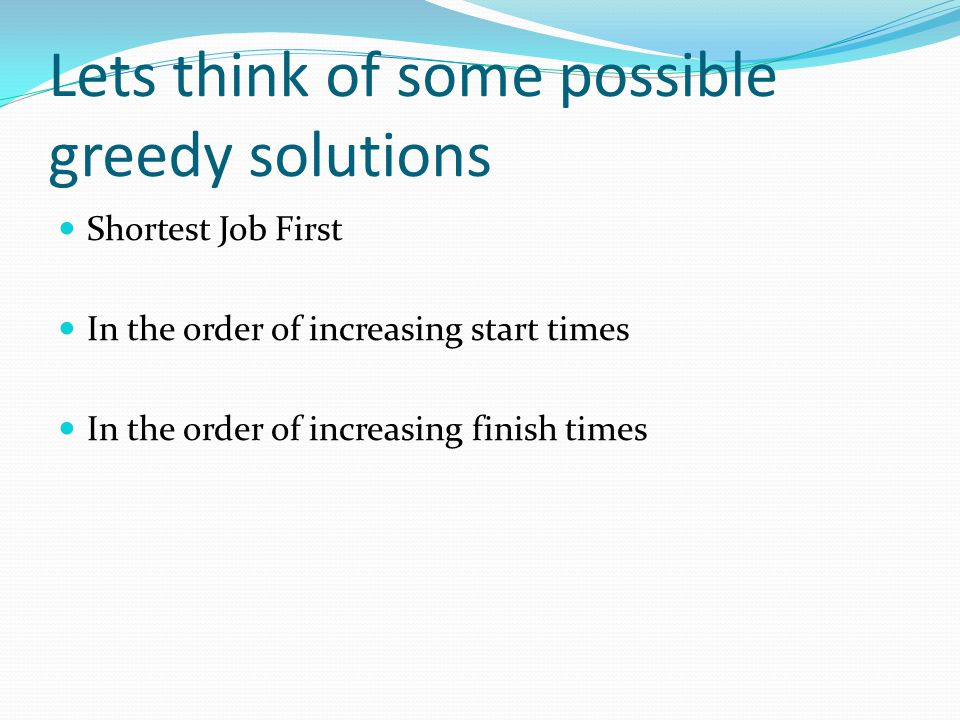 Lets think of some possible greedy solutions