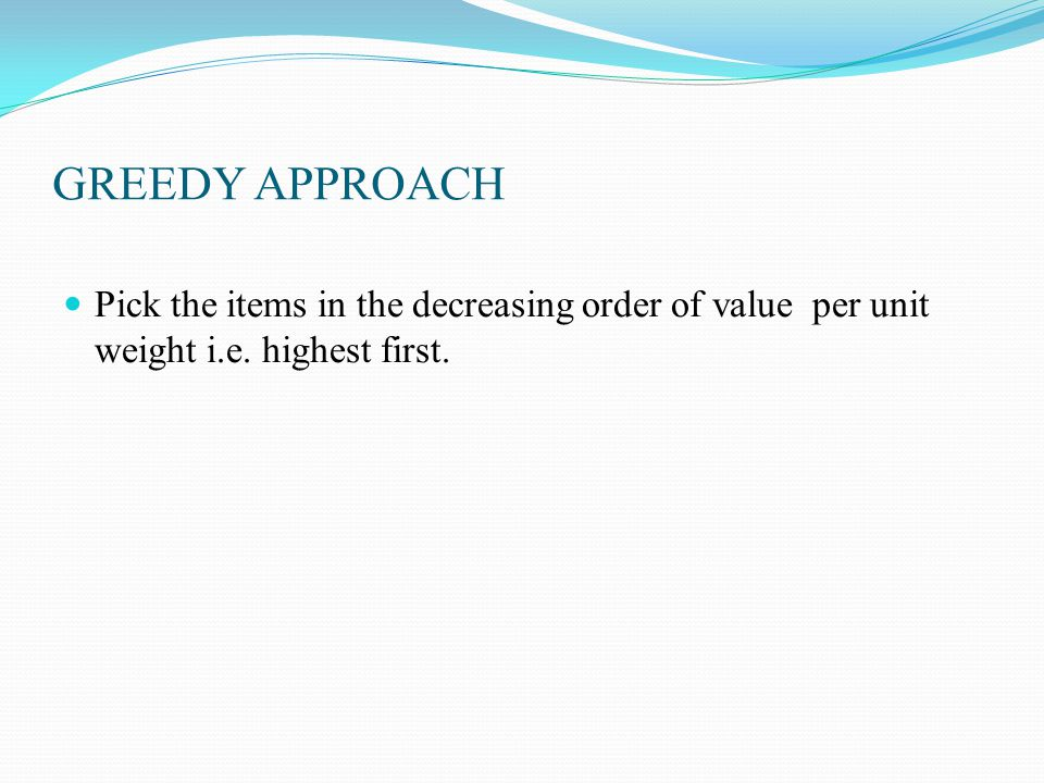 GREEDY APPROACH Pick the items in the decreasing order of value per unit weight i.e.