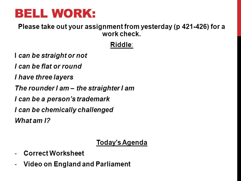 Bell work: Please take out your assignment from yesterday (p 421-426) for a work check. Riddle: I can be straight or not.