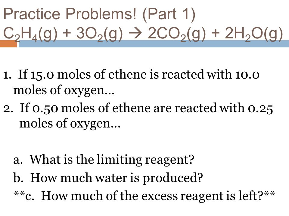 Practice Problems! (Part 1) C2H4(g) + 3O2(g)  2CO2(g) + 2H2O(g)