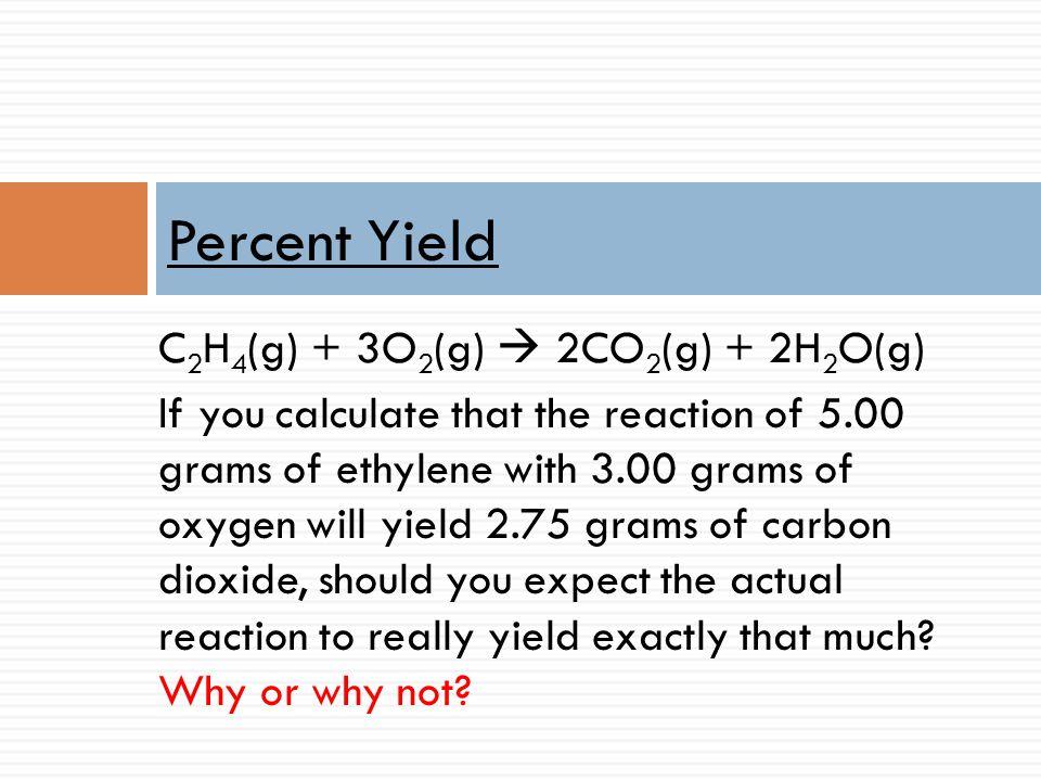 Percent Yield C2H4(g) + 3O2(g)  2CO2(g) + 2H2O(g)
