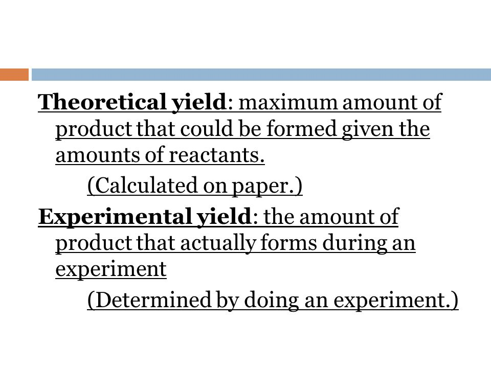 Theoretical yield: maximum amount of product that could be formed given the amounts of reactants.