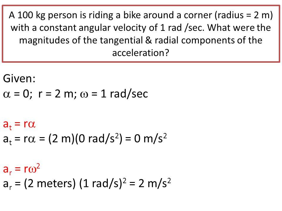 at = r= (2 m)(0 rad/s2) = 0 m/s2 ar = r2