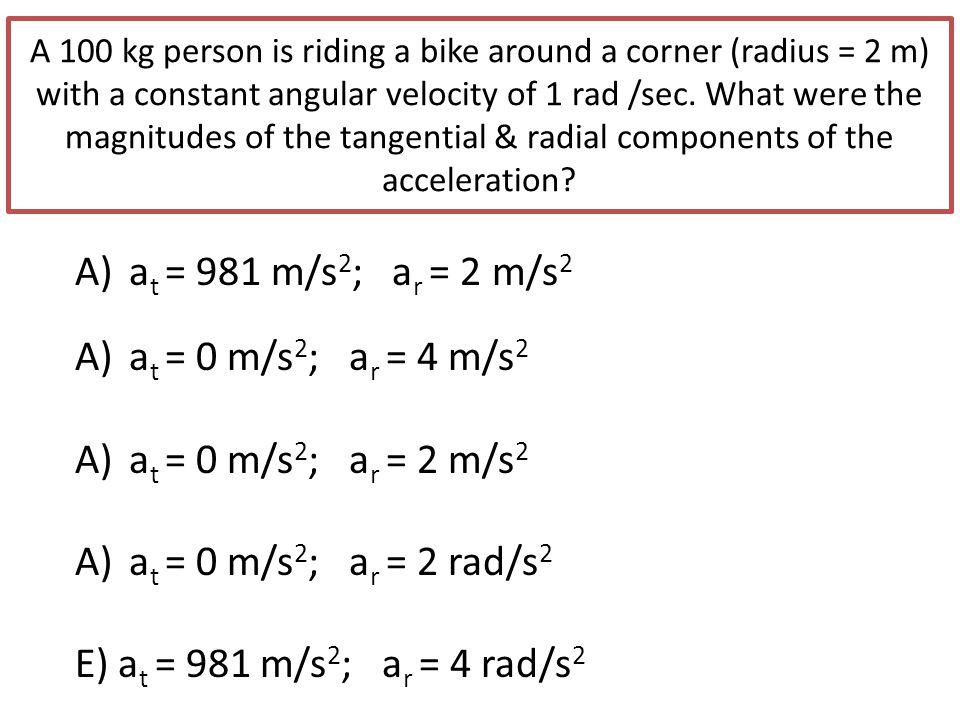 at = 981 m/s2; ar = 2 m/s2 at = 0 m/s2; ar = 4 m/s2