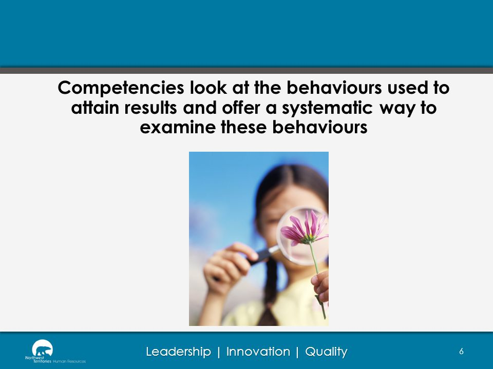 Competencies look at the behaviours used to attain results and offer a systematic way to examine these behaviours