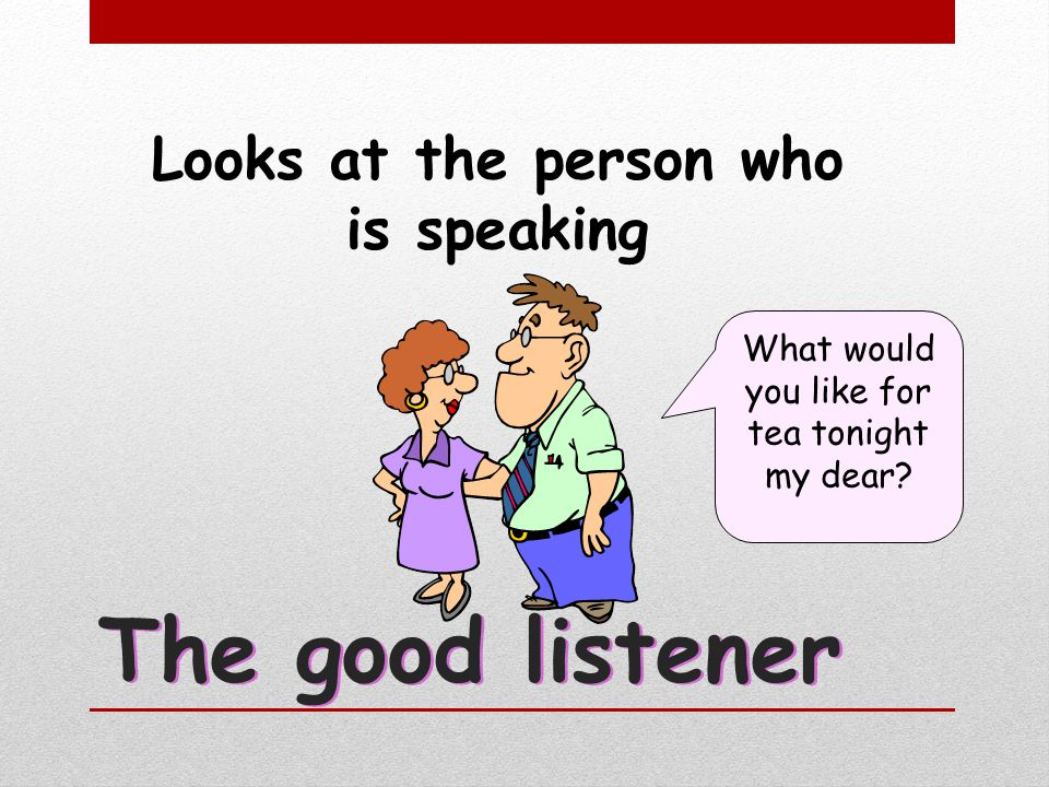 Looks at the person who is speaking